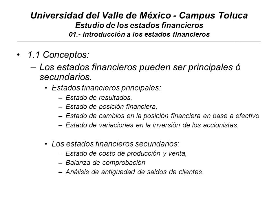 Universidad del Valle de México - Campus Toluca Estudio de los estados financieros 01.- Introducción a los estados financieros ____________________________________________________________________________________________________________________________________________ 1.1 Conceptos: –Los usuarios de los estados financieros son internos y externos: Usuarios internos: –Accionistas, –Directivos Usuarios externos: –Inversionistas, –Sindicatos –Autoridades hacendarias.