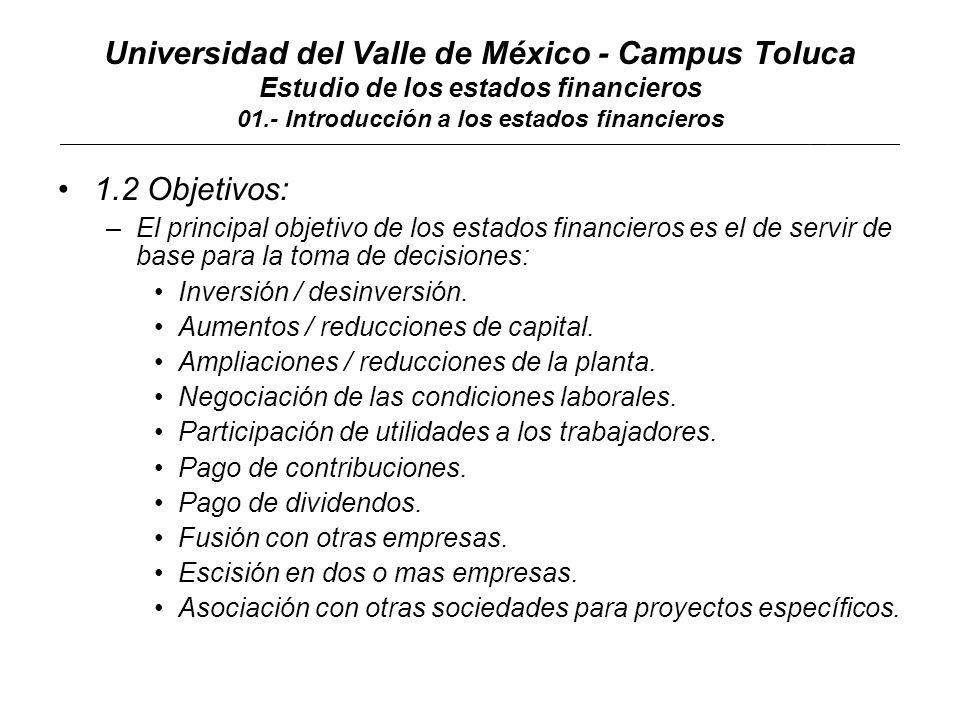 Universidad del Valle de México - Campus Toluca Estudio de los estados financieros 01.- Introducción a los estados financieros ____________________________________________________________________________________________________________________________________________ 1.2 Objetivos: –Atendiendo a las decisiones para las que se utiliza, la información puede clasificarse en: Información Financiera: Decisiones de rentabilidad, financiamiento, créditos, impuestos, aumentos disminuciones de capital, etc.