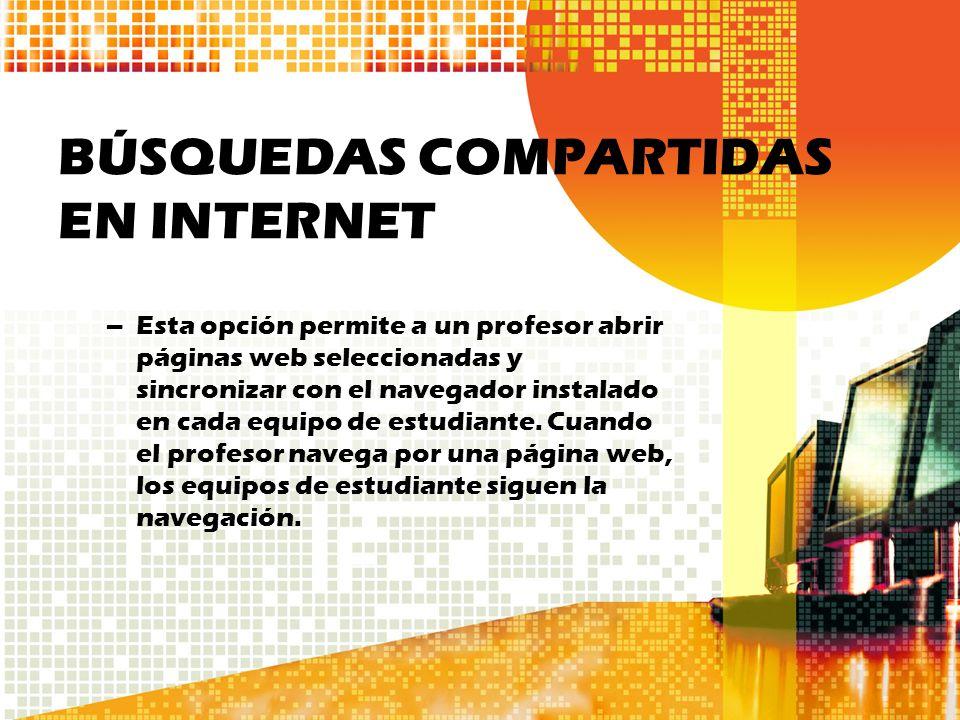 BÚSQUEDAS COMPARTIDAS EN INTERNET –Esta opción permite a un profesor abrir páginas web seleccionadas y sincronizar con el navegador instalado en cada