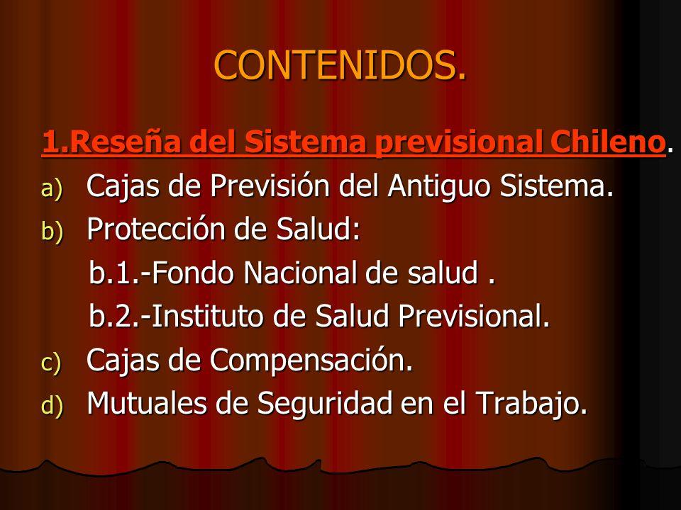 CONTENIDOS. 1.Reseña del Sistema previsional Chileno. a) C ajas de Previsión del Antiguo Sistema. b) P rotección de Salud: b.1.-Fondo Nacional de salu