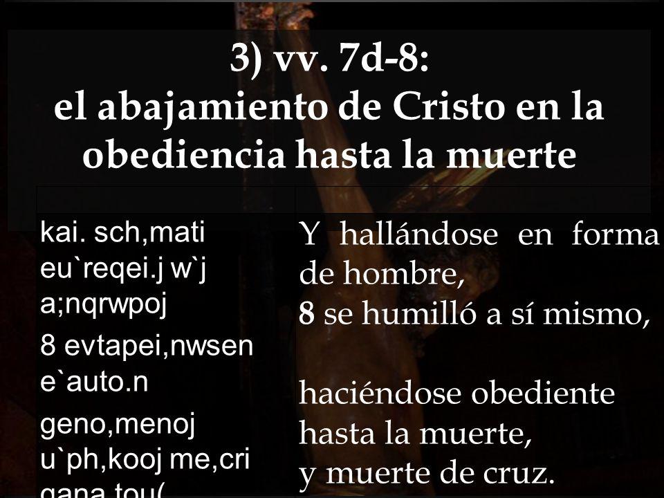 3) vv. 7d-8: el abajamiento de Cristo en la obediencia hasta la muerte kai. sch,mati eu`reqei.j w`j a;nqrwpoj 8 evtapei,nwsen e`auto.n geno,menoj u`ph
