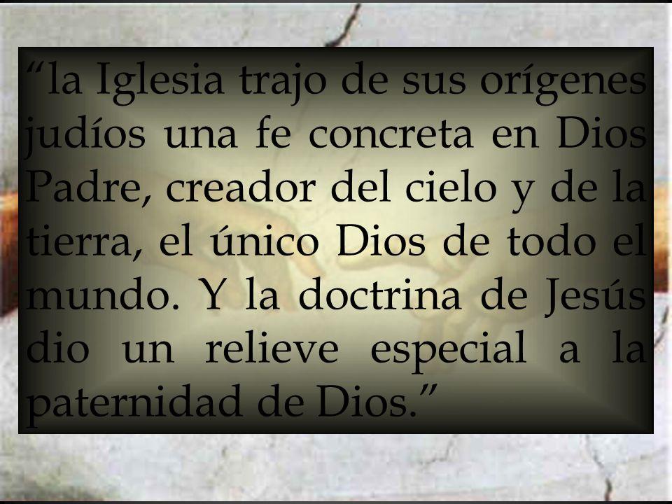 la Iglesia trajo de sus orígenes judíos una fe concreta en Dios Padre, creador del cielo y de la tierra, el único Dios de todo el mundo. Y la doctrina