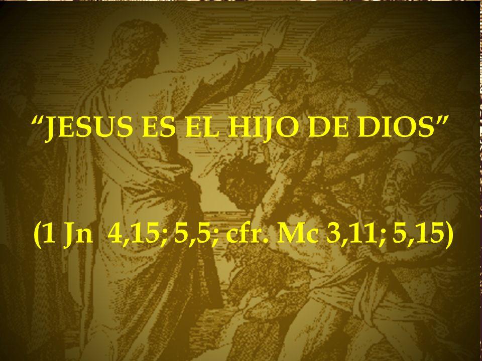 JESUS ES EL HIJO DE DIOS (1 Jn 4,15; 5,5; cfr. Mc 3,11; 5,15)