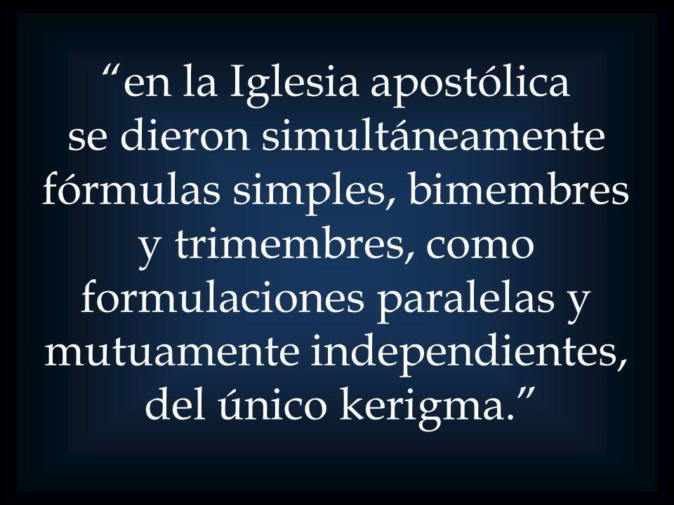 en la Iglesia apostólica se dieron simultáneamente fórmulas simples, bimembres y trimembres, como formulaciones paralelas y mutuamente independientes,