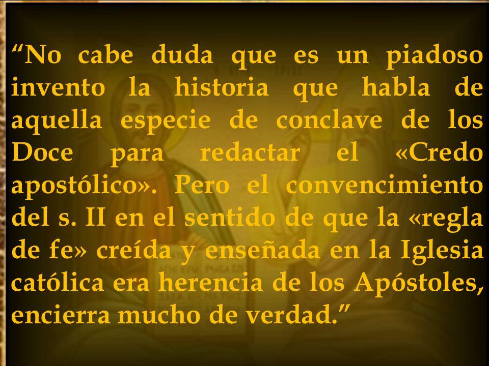 No cabe duda que es un piadoso invento la historia que habla de aquella especie de conclave de los Doce para redactar el «Credo apostólico». Pero el c