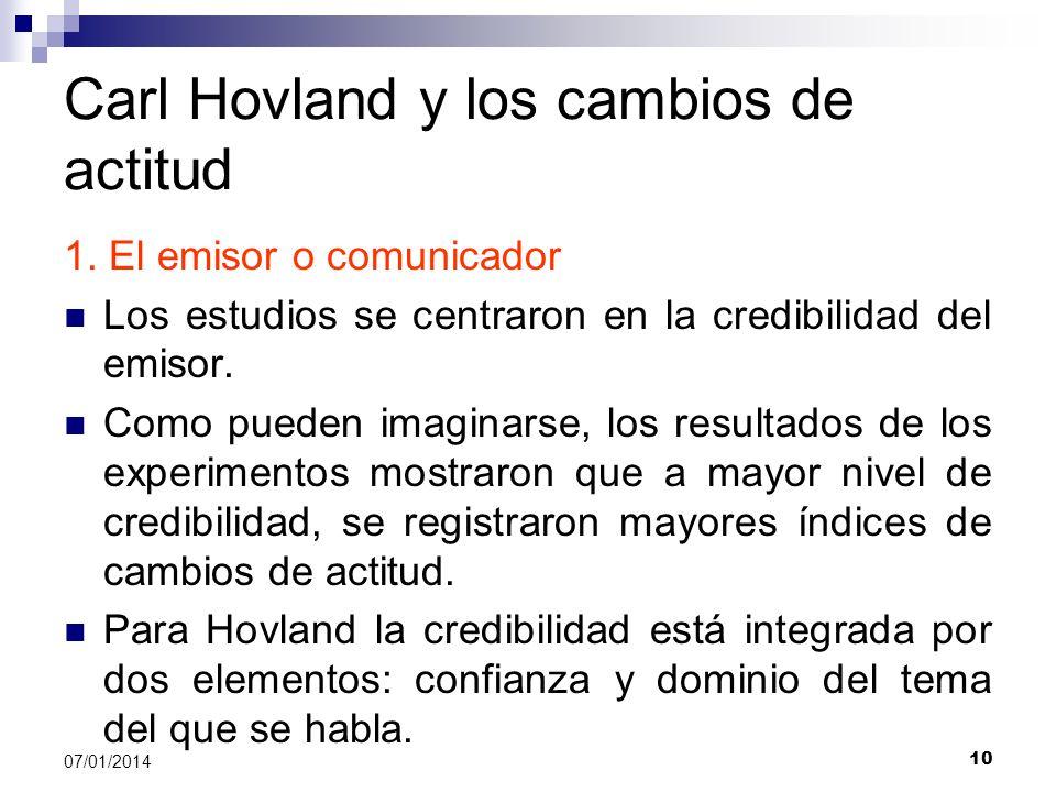 10 07/01/2014 Carl Hovland y los cambios de actitud 1. El emisor o comunicador Los estudios se centraron en la credibilidad del emisor. Como pueden im