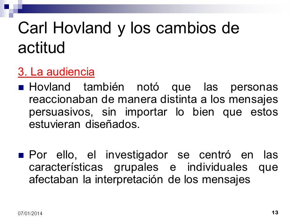 13 07/01/2014 Carl Hovland y los cambios de actitud 3. La audiencia Hovland también notó que las personas reaccionaban de manera distinta a los mensaj
