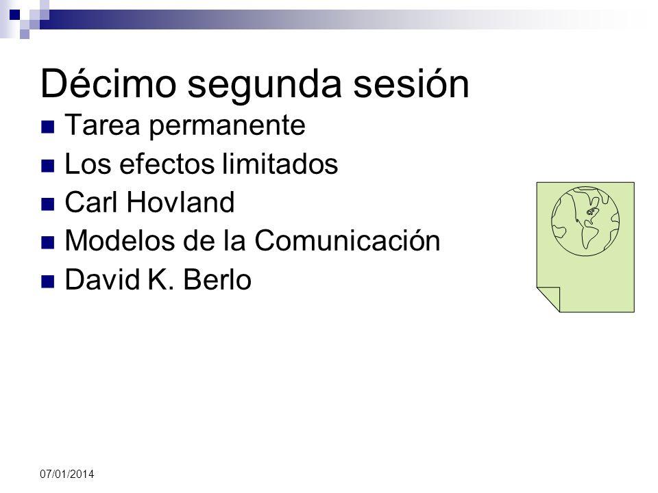 07/01/2014 Décimo segunda sesión Tarea permanente Los efectos limitados Carl Hovland Modelos de la Comunicación David K. Berlo
