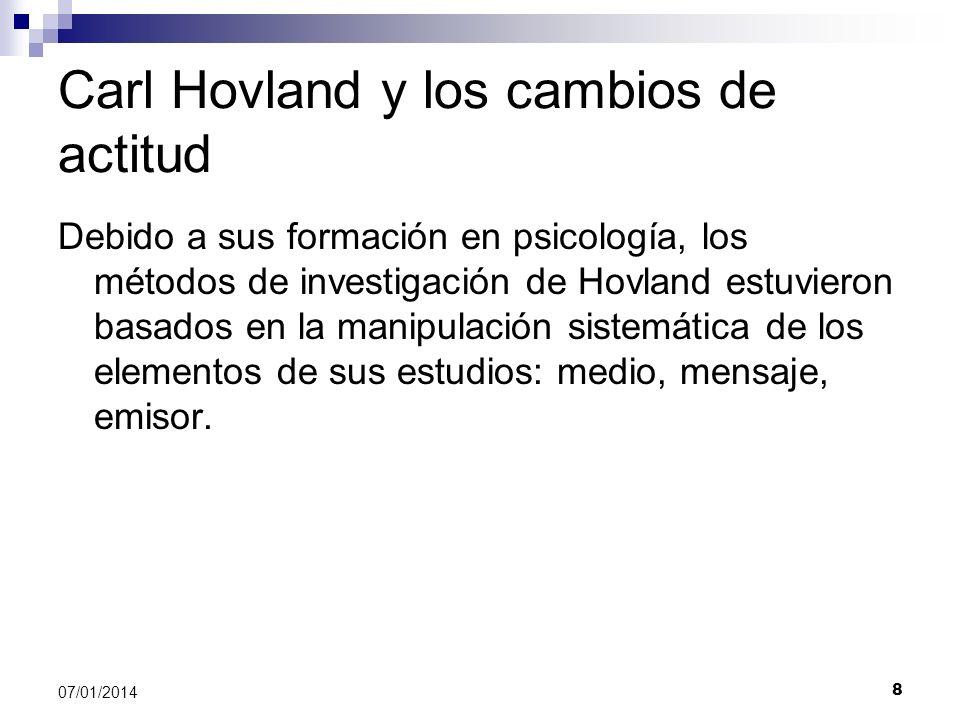 9 07/01/2014 Carl Hovland y los cambios de actitud Interesado en investigar los cambios de actitud que llegan a provocar la exposición a los medios, Hovland estudió con especial detalle al emisor (comunicador), al mensaje y la audiencia.