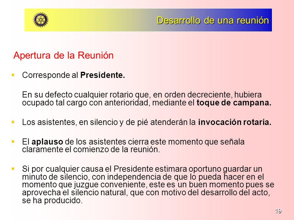 19 Desarrollo de una reunión Corresponde al Presidente. En su defecto cualquier rotario que, en orden decreciente, hubiera ocupado tal cargo con anter