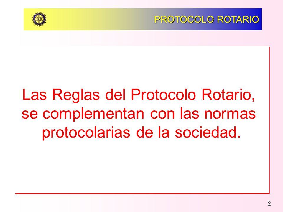 2 PROTOCOLO ROTARIO Las Reglas del Protocolo Rotario, se complementan con las normas protocolarias de la sociedad. Las Reglas del Protocolo Rotario, s