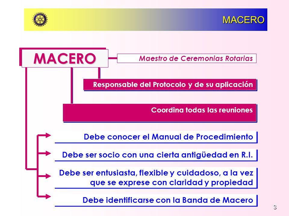 3 MACERO MACEROMACERO Maestro de Ceremonias Rotarias Responsable del Protocolo y de su aplicación Coordina todas las reuniones Debe conocer el Manual