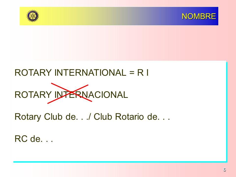 6 NOMBRE ROTARY INTERNATIONAL = R I ROTARY INTERNACIONAL Rotary Club de.../ Club Rotario de... RC de... ROTARY INTERNATIONAL = R I ROTARY INTERNACIONA