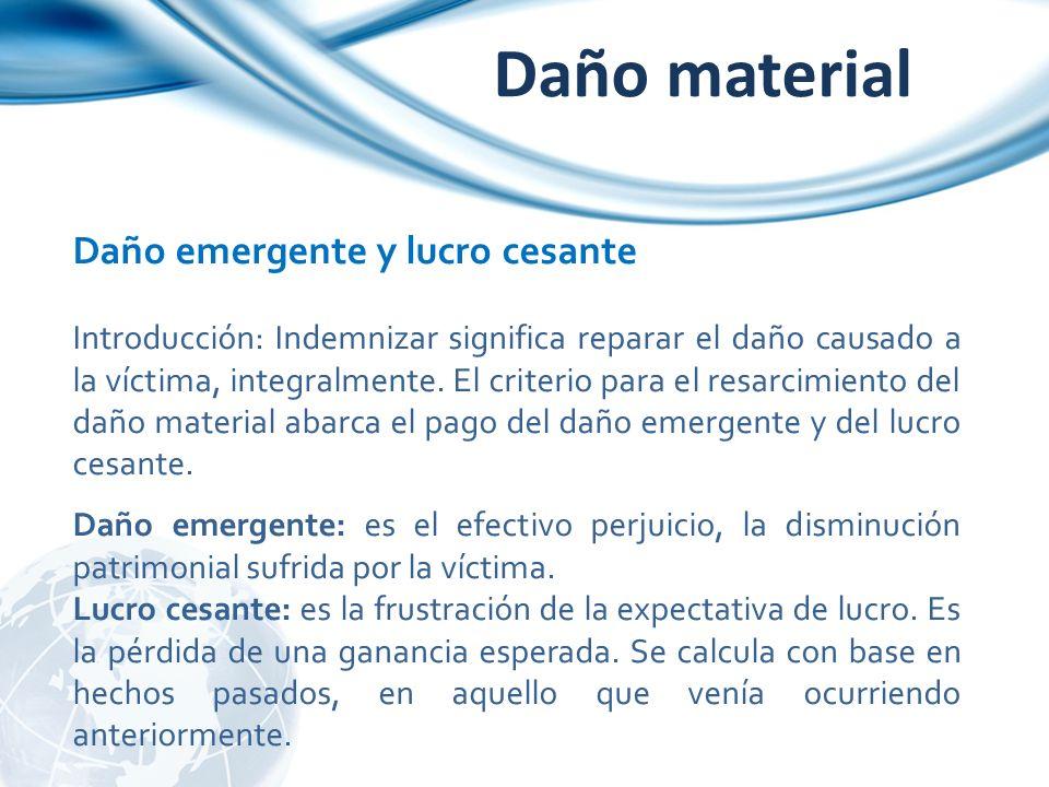 Daño material Daño emergente y lucro cesante Introducción: Indemnizar significa reparar el daño causado a la víctima, integralmente. El criterio para