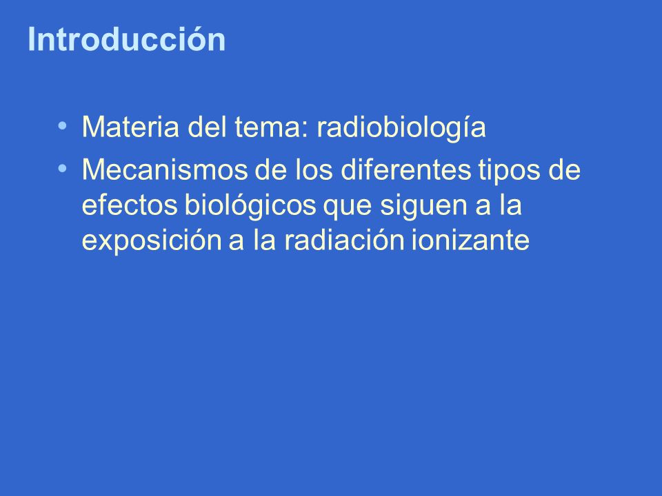 Introducción Materia del tema: radiobiología Mecanismos de los diferentes tipos de efectos biológicos que siguen a la exposición a la radiación ioniza