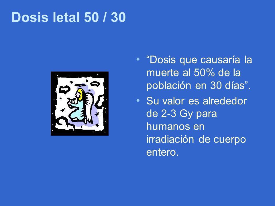 Dosis letal 50 / 30 Dosis que causaría la muerte al 50% de la población en 30 días. Su valor es alrededor de 2-3 Gy para humanos en irradiación de cue