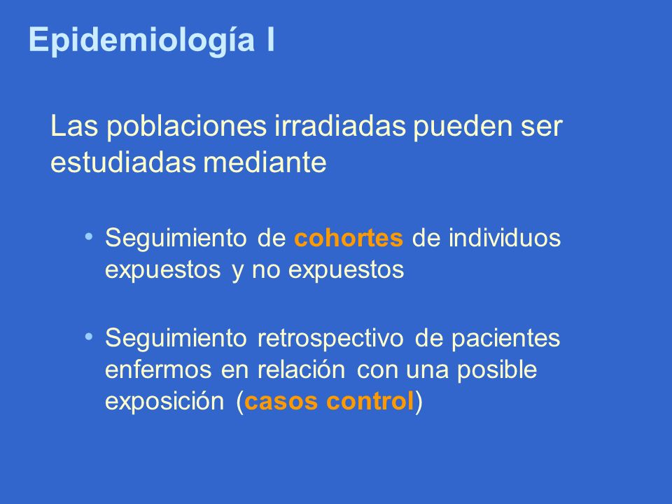 Epidemiología I Las poblaciones irradiadas pueden ser estudiadas mediante Seguimiento de cohortes de individuos expuestos y no expuestos Seguimiento r