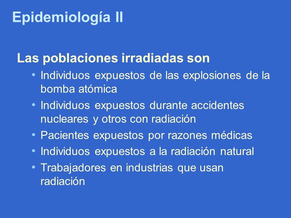 Epidemiología II Las poblaciones irradiadas son Individuos expuestos de las explosiones de la bomba atómica Individuos expuestos durante accidentes nu