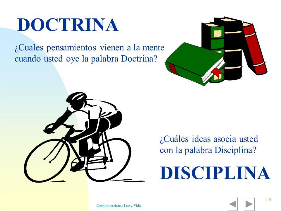 Comunicacionse Luz y Vida 16 DOCTRINA DISCIPLINA ¿Cuales pensamientos vienen a la mente cuando usted oye la palabra Doctrina? ¿Cuáles ideas asocia ust