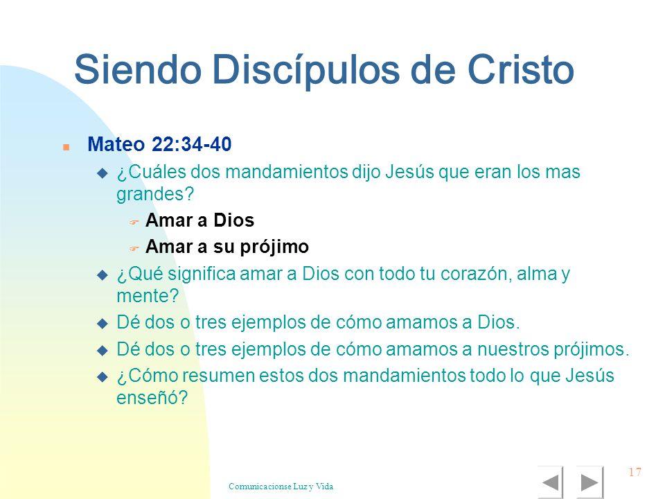 Comunicacionse Luz y Vida 17 Siendo Discípulos de Cristo n Mateo 22:34-40 u ¿Cuáles dos mandamientos dijo Jesús que eran los mas grandes? F Amar a Dio