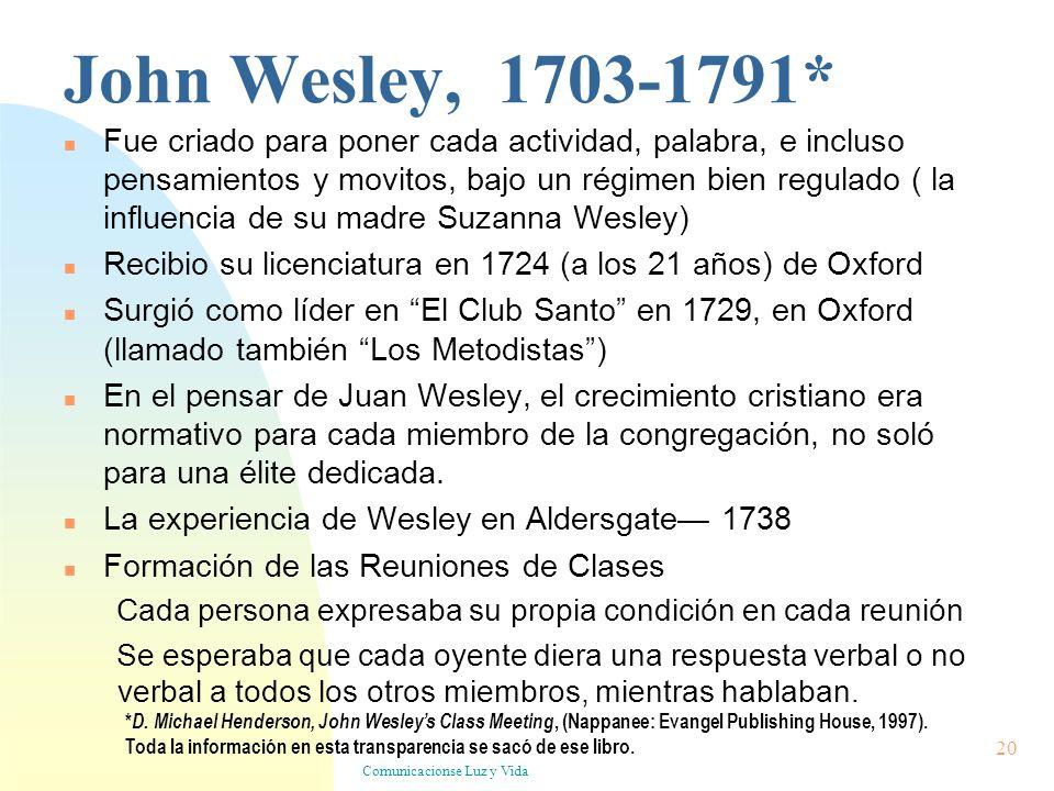 Comunicacionse Luz y Vida 20 John Wesley, 1703-1791* Fue criado para poner cada actividad, palabra, e incluso pensamientos y movitos, bajo un régimen