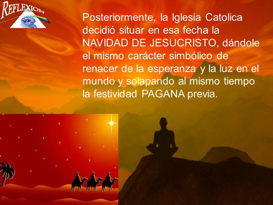 Posteriormente, la Iglesia Catolica decidió situar en esa fecha la NAVIDAD DE JESUCRISTO, dándole el mismo carácter simbólico de renacer de la esperanza y la luz en el mundo y solapando al mismo tiempo la festividad PAGANA previa.