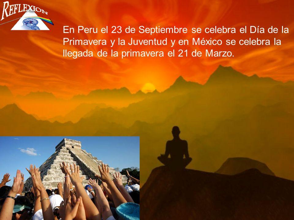 En Peru el 23 de Septiembre se celebra el Día de la Primavera y la Juventud y en México se celebra la llegada de la primavera el 21 de Marzo.