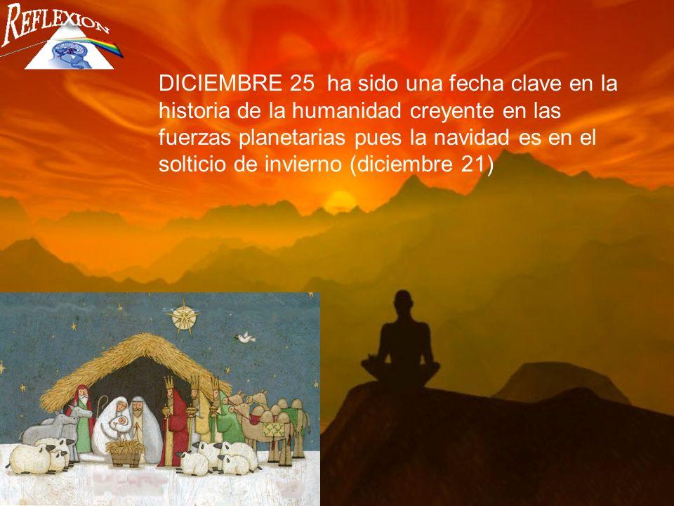 DICIEMBRE 25 ha sido una fecha clave en la historia de la humanidad creyente en las fuerzas planetarias pues la navidad es en el solticio de invierno (diciembre 21)