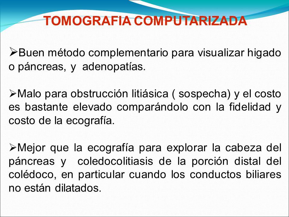 TOMOGRAFIA COMPUTARIZADA Buen método complementario para visualizar higado o páncreas, y adenopatías. Malo para obstrucción litiásica ( sospecha) y el