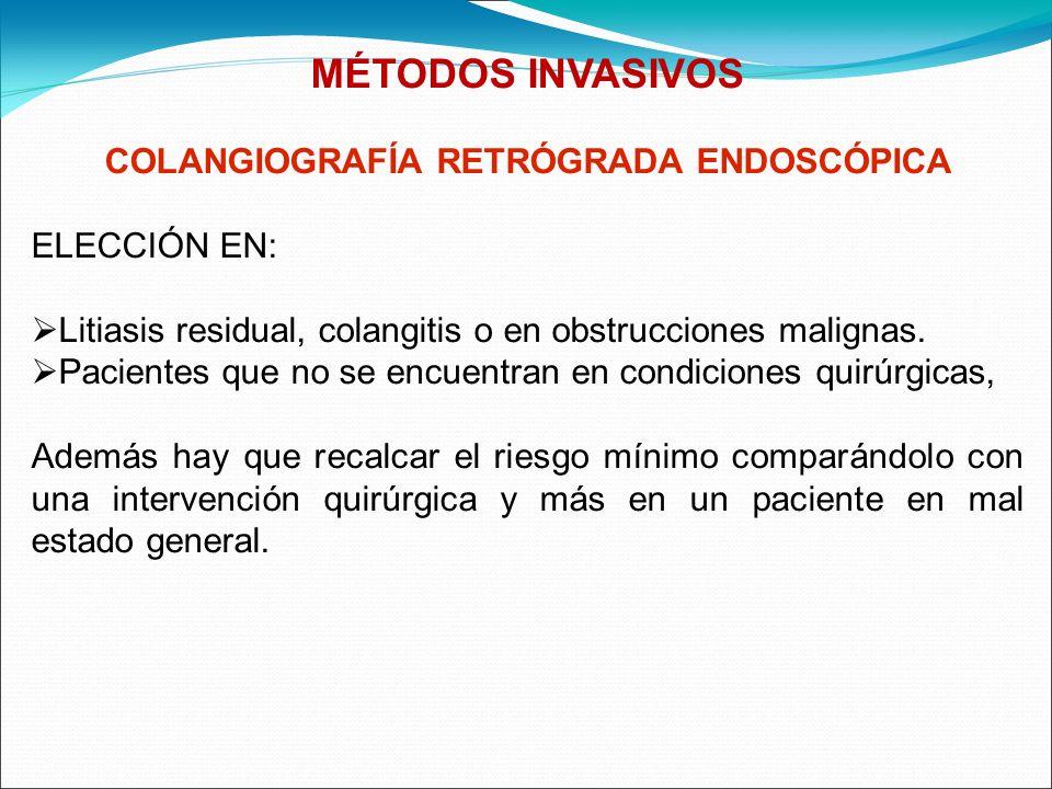 MÉTODOS INVASIVOS COLANGIOGRAFÍA RETRÓGRADA ENDOSCÓPICA ELECCIÓN EN: Litiasis residual, colangitis o en obstrucciones malignas. Pacientes que no se en