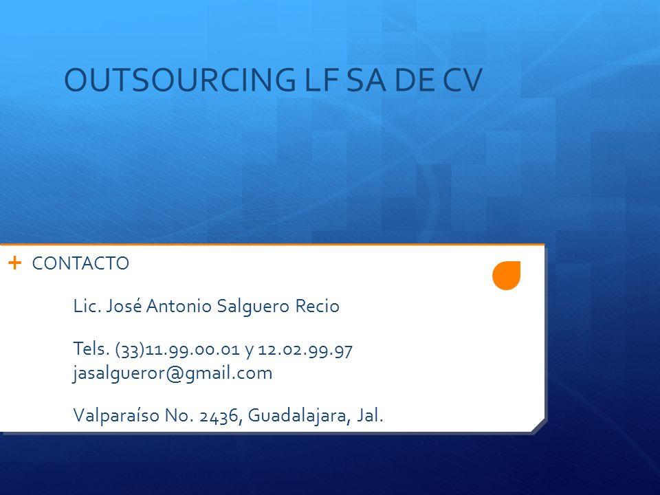 OUTSOURCING LF SA DE CV CONTACTO Lic. José Antonio Salguero Recio Tels. (33)11.99.00.01 y 12.02.99.97 jasalgueror@gmail.com Valparaíso No. 2436, Guada