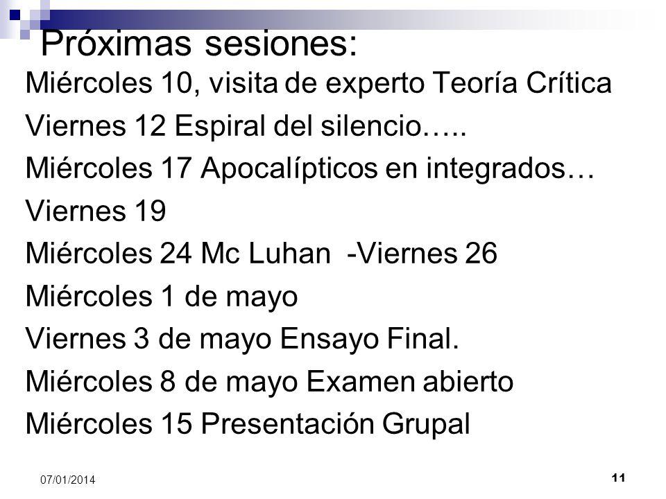 11 07/01/2014 Próximas sesiones: Miércoles 10, visita de experto Teoría Crítica Viernes 12 Espiral del silencio….. Miércoles 17 Apocalípticos en integ