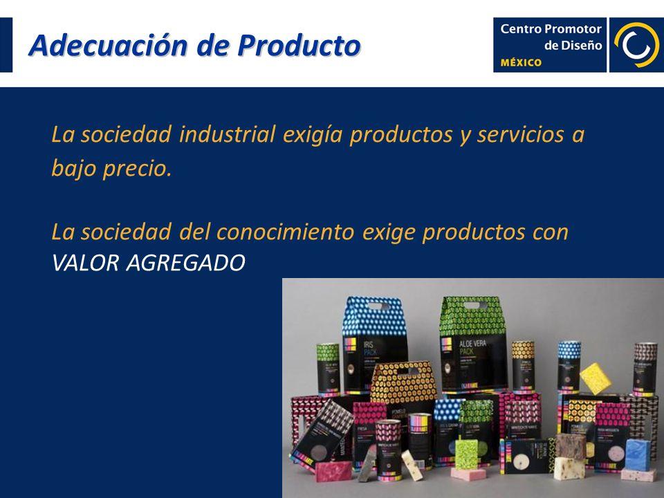 Adecuación de Producto La sociedad industrial exigía productos y servicios a bajo precio. La sociedad del conocimiento exige productos con VALOR AGREG