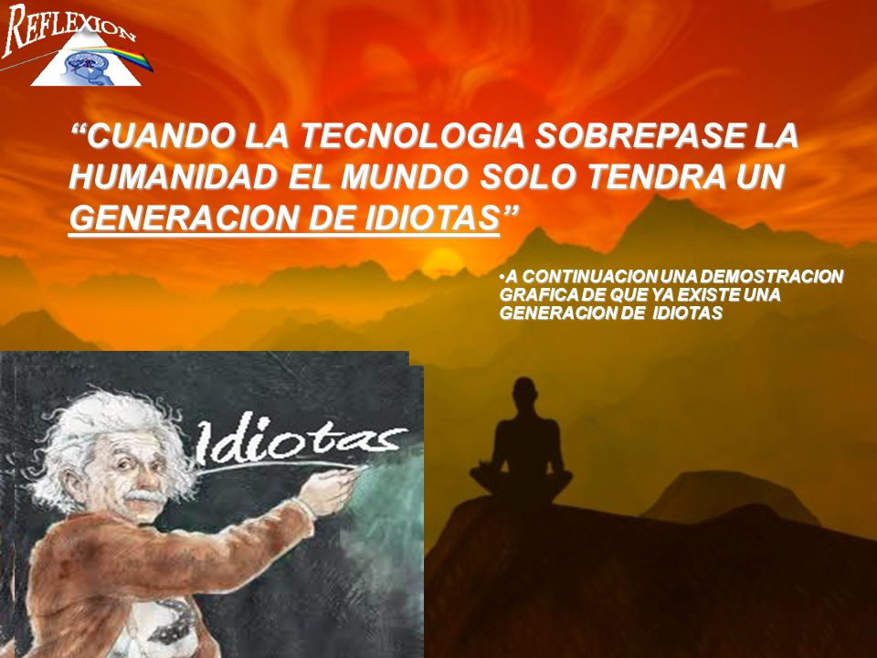 CUANDO LA TECNOLOGIA SOBREPASE LA HUMANIDAD EL MUNDO SOLO TENDRA UN GENERACION DE IDIOTAS A CONTINUACION UNA DEMOSTRACION GRAFICA DE QUE YA EXISTE UNA GENERACION DE IDIOTASA CONTINUACION UNA DEMOSTRACION GRAFICA DE QUE YA EXISTE UNA GENERACION DE IDIOTAS