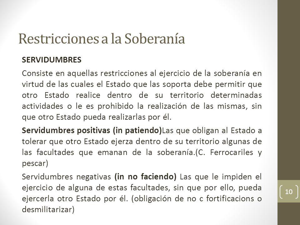 Restricciones a la Soberanía SERVIDUMBRES Consiste en aquellas restricciones al ejercicio de la soberanía en virtud de las cuales el Estado que las so