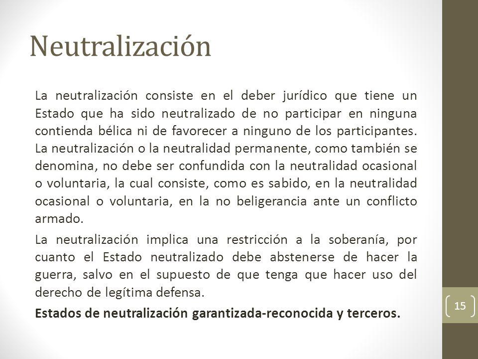 Neutralización La neutralización consiste en el deber jurídico que tiene un Estado que ha sido neutralizado de no participar en ninguna contienda béli