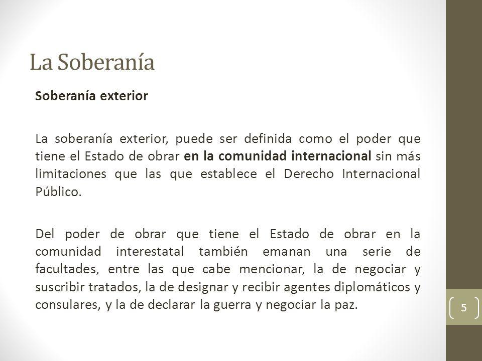 La Soberanía Soberanía exterior La soberanía exterior, puede ser definida como el poder que tiene el Estado de obrar en la comunidad internacional sin