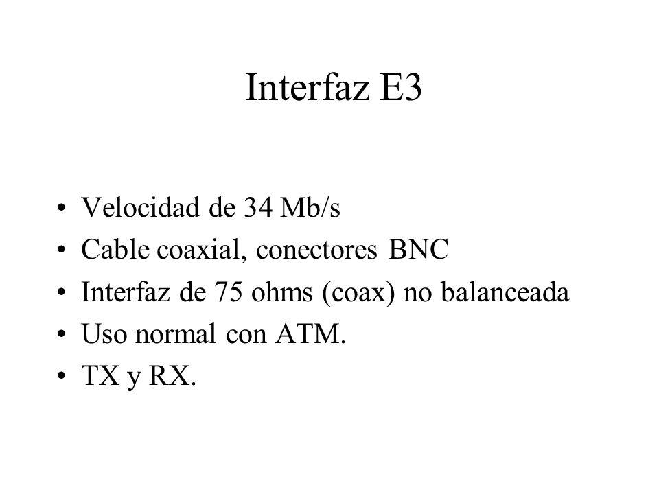 Interfaz E3 Velocidad de 34 Mb/s Cable coaxial, conectores BNC Interfaz de 75 ohms (coax) no balanceada Uso normal con ATM. TX y RX.