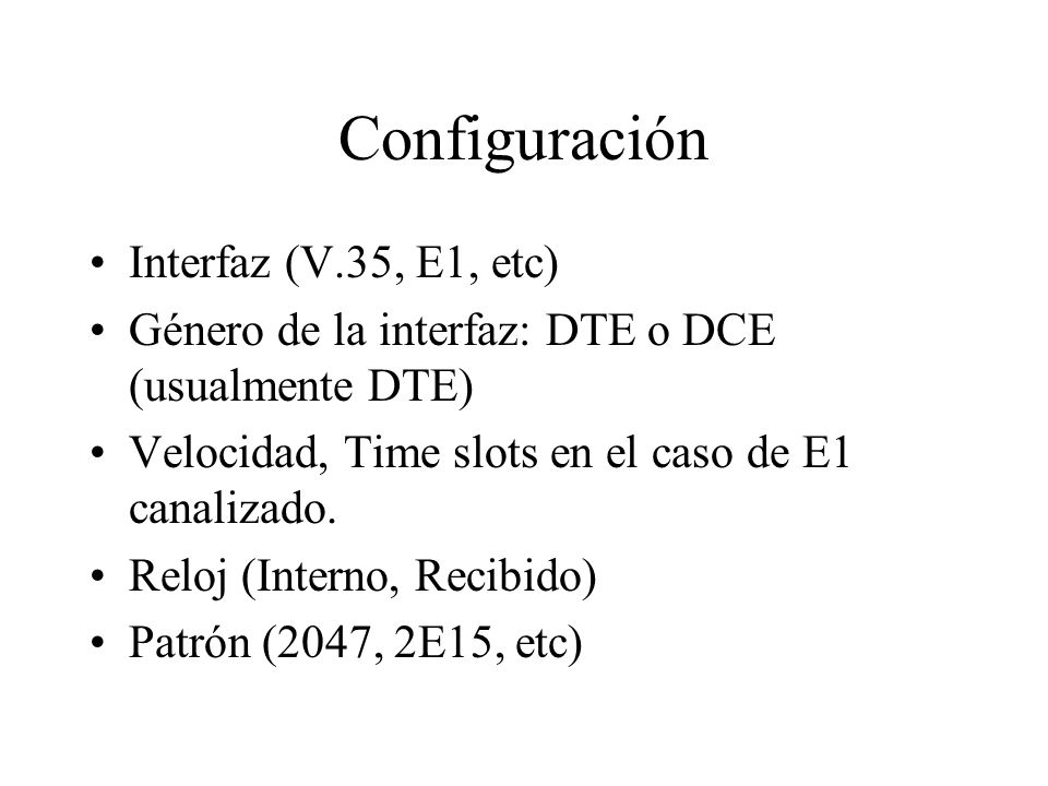 Configuración Interfaz (V.35, E1, etc) Género de la interfaz: DTE o DCE (usualmente DTE) Velocidad, Time slots en el caso de E1 canalizado. Reloj (Int