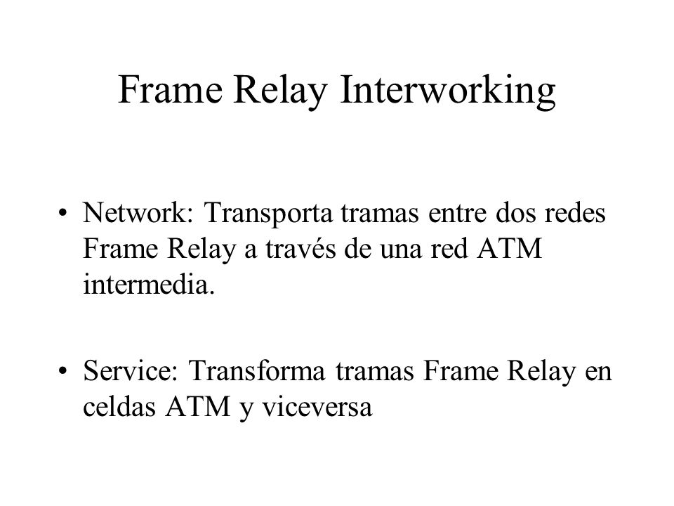 Frame Relay Interworking Network: Transporta tramas entre dos redes Frame Relay a través de una red ATM intermedia. Service: Transforma tramas Frame R