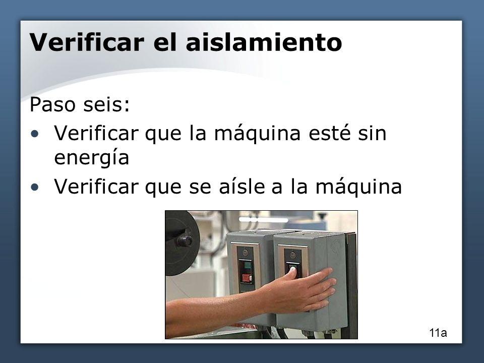 Verificar el aislamiento Paso seis: Verificar que la máquina esté sin energía Verificar que se aísle a la máquina 11a