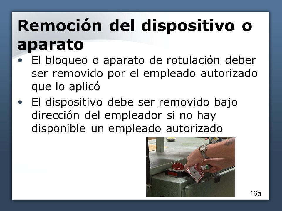 Remoción del dispositivo o aparato El bloqueo o aparato de rotulación deber ser removido por el empleado autorizado que lo aplicó El dispositivo debe ser removido bajo dirección del empleador si no hay disponible un empleado autorizado 16a