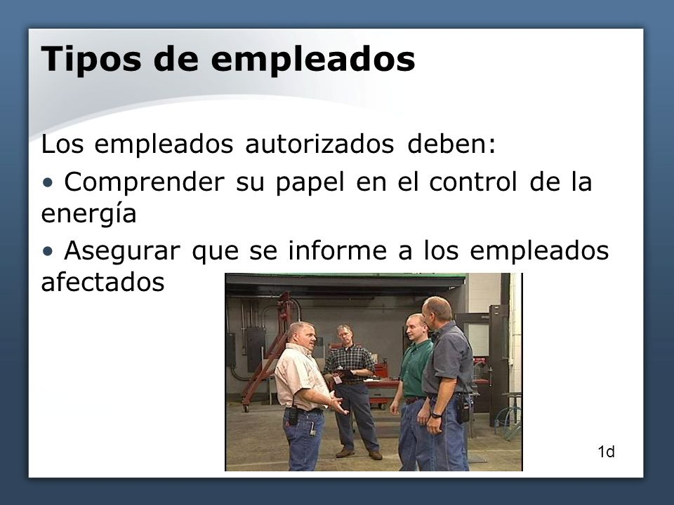 Tipos de empleados Los empleados autorizados deben: Comprender su papel en el control de la energía Asegurar que se informe a los empleados afectados 1d