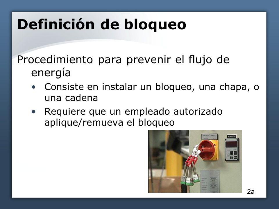 Definición de bloqueo Procedimiento para prevenir el flujo de energía Consiste en instalar un bloqueo, una chapa, o una cadena Requiere que un emplead