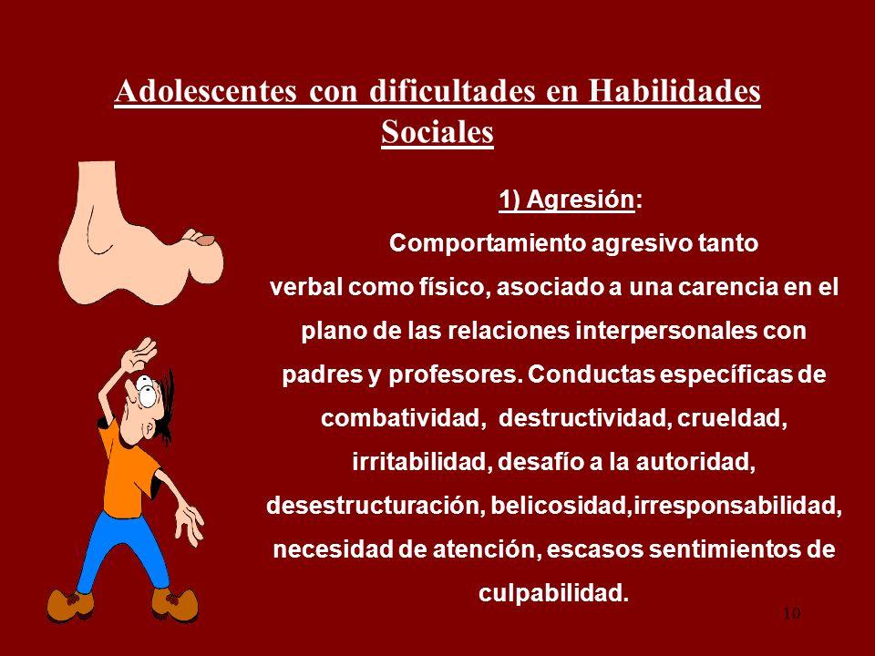 10 Adolescentes con dificultades en Habilidades Sociales 1) Agresión: Comportamiento agresivo tanto verbal como físico, asociado a una carencia en el