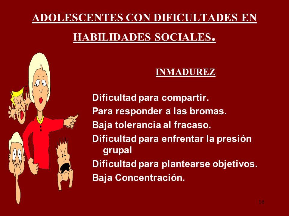 16 ADOLESCENTES CON DIFICULTADES EN HABILIDADES SOCIALES. : INMADUREZ Dificultad para compartir. Para responder a las bromas. Baja tolerancia al fraca