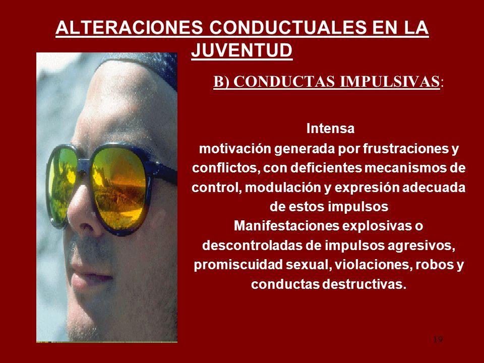 19 ALTERACIONES CONDUCTUALES EN LA JUVENTUD B) CONDUCTAS IMPULSIVAS: Intensa motivación generada por frustraciones y conflictos, con deficientes mecan