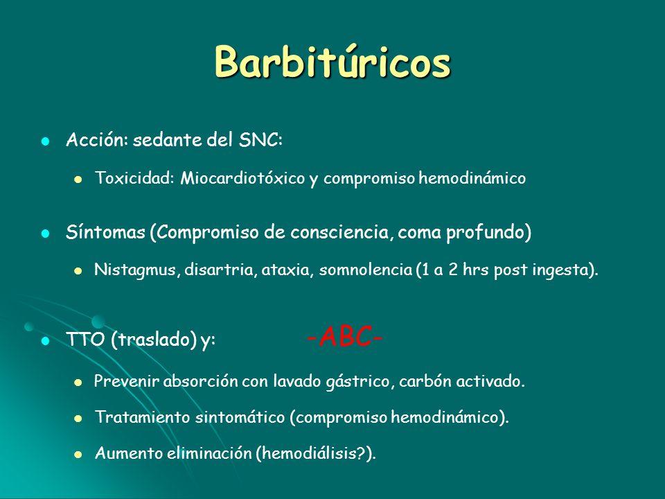 Barbitúricos Acción: sedante del SNC: Toxicidad: Miocardiotóxico y compromiso hemodinámico Síntomas (Compromiso de consciencia, coma profundo) Nistagm