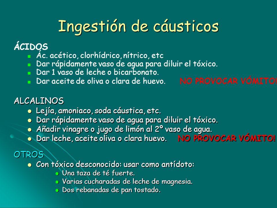 Ingestión de cáusticos ALCALINOS Lejía, amoniaco, soda cáustica, etc. Lejía, amoniaco, soda cáustica, etc. Dar rápidamente vaso de agua para diluir el