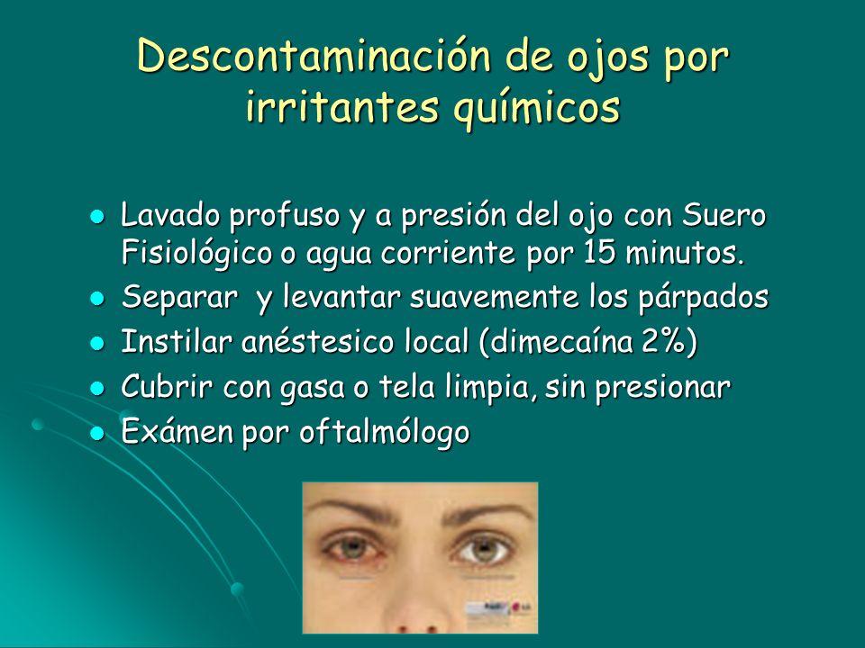 Descontaminación de ojos por irritantes químicos Lavado profuso y a presión del ojo con Suero Fisiológico o agua corriente por 15 minutos. Lavado prof